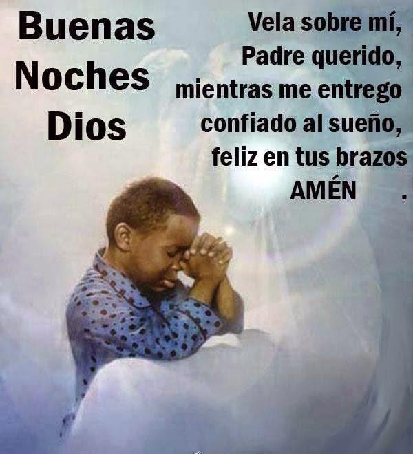 BUENAS NOCHES DIOS Vela sobre mi, padre querido, mientras me entrego confiado al sueño, feliz en tus brazos. AMÉN.
