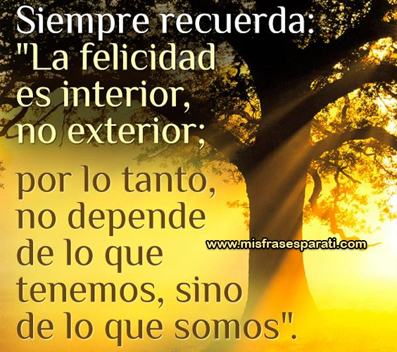 Siempre recuerda: La felicidad es interior, no exterior; por lo tanto no depende de lo que tenemos, sino de lo que somos.