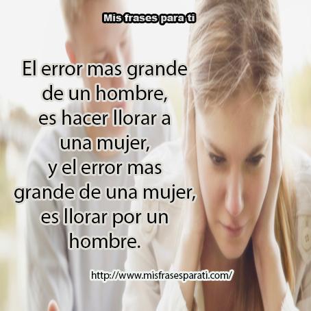 El error más grande de un hombre es hacer llorar a una mujer, y el error más grande una mujer es llorar por un hombre.