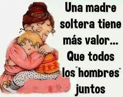 """Una madre soltera tiene más valor que todos los """"hombres"""" juntos."""