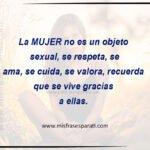 La mujer no es un objeto sexual, se respeta,se ama, se cuida, se valora, recuerda quese vive, gracias a ellas.