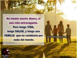 No tendré mucho dinero, ni una vida extravagante. Pero tengoVIDA, tengo SALUD, y tengo una FAMILIA que no cambiaríapor nada del mundo.