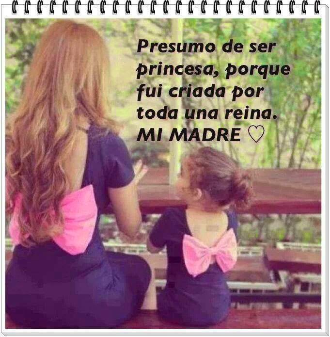 Presumo de ser princesa, porque fui criada por toda una reina. MI MADRE.