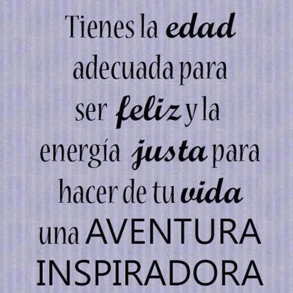 Tienes la edad adecuada para ser feliz y la energía justa para hacer de tu vida  una aventura inspiradora.