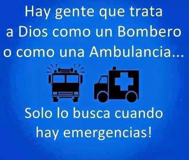 Hay gente que trata a Dios como un Bombero o como una Ambulancia... Solo lo busca cuando hay emergencias.