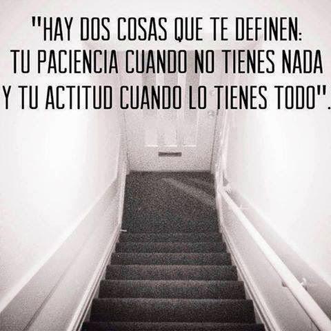 """""""Hay dos cosas que te definen: Tu paciencia cuando no tienes nada y tu actitud cuando lo tienes todo"""""""