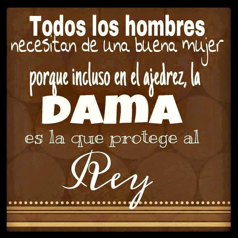 """Todos los hombres necesitan de una buena mujer, porque incluso en el ajedrez, la """"Dama"""" es la que protege al """"Rey""""."""
