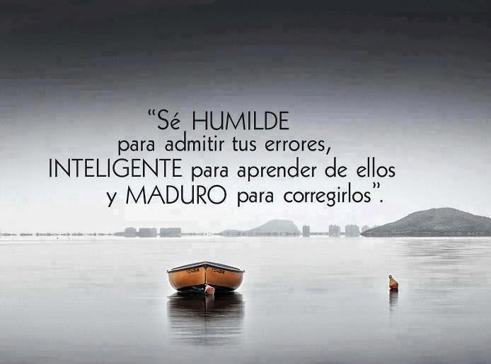 Sé humilde para admitir tus errores, inteligente para aprender de ellos, y  maduro para corregirlos.