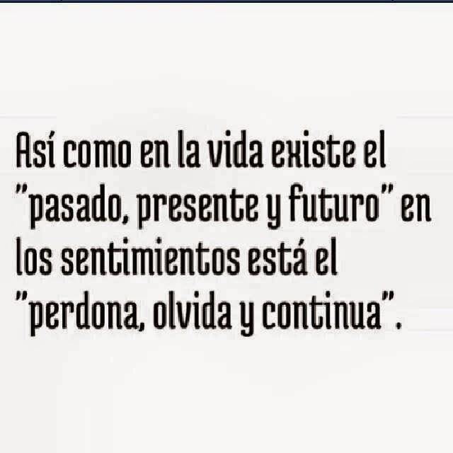 """Así como en la vida existe el """"pasado, presente y futuro"""" en los sentimientos está el """"perdona, olvida y continua""""."""