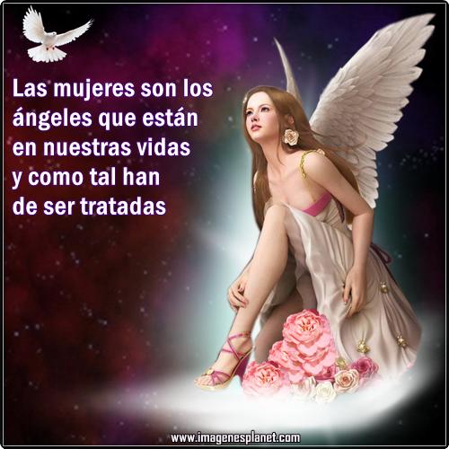 Las mujeres son los ángeles que están en nuestras vidas y como tal han de ser tratadas.