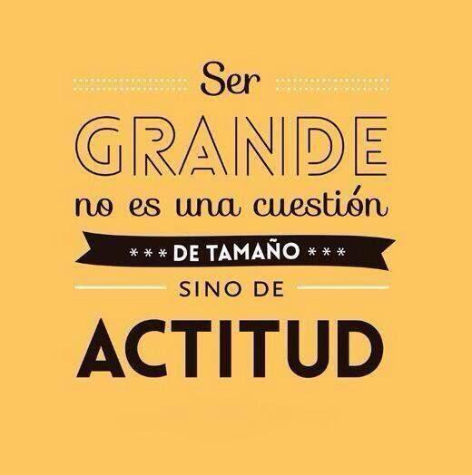 Ser grande no es una cuestión de tamaño sino de actitud.