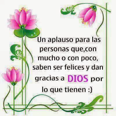 Un aplauso para las personas que, con mucho o con poco, saben ser felices y dan gracias a Dios por lo que tienen .