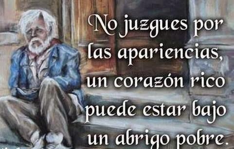 No juzgues por  las apariencias, un corazón rico puede estar bajo un abrigo pobre.