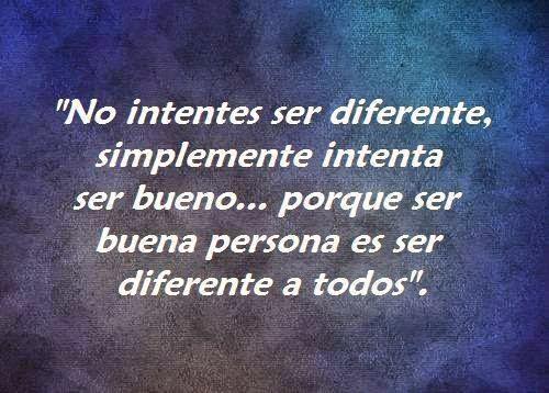 """""""No intentes ser diferente, simplemente intenta ser bueno, porque ser buena persona es ser diferente a todos""""."""