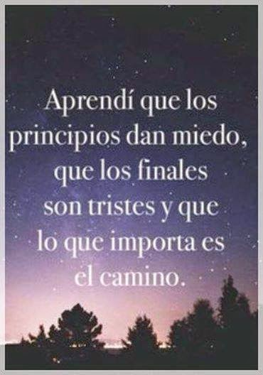 Aprendí que los principios dan miedo, que los finales son tristes y que lo que importa es el camino .