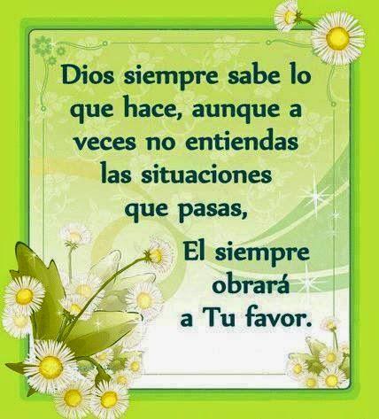 Dios siempre sabe lo que hace,aunque a vecesno entiendas las situaciones que pasas, El siempre obrará a tu favor.