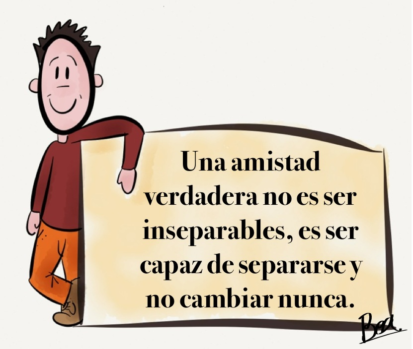 Una amistad verdadera no es ser inseparables, es ser capaz de separarse y no cambiar nunca.