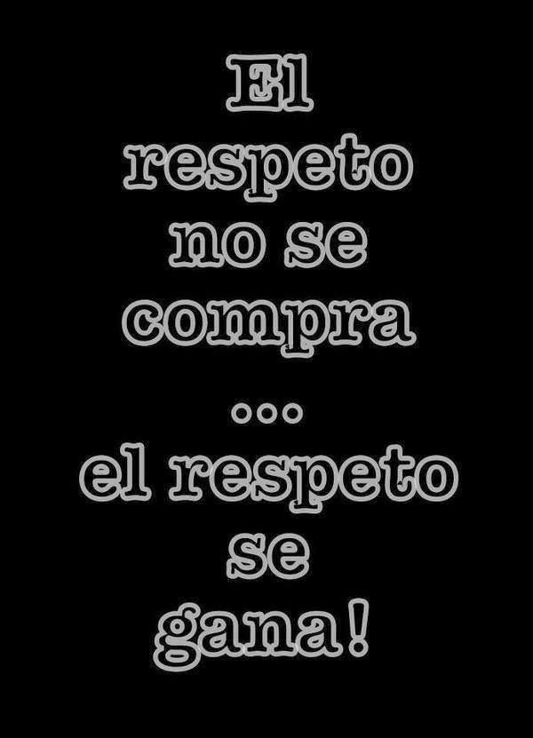 El respeto no se compra ni se vende,  el respeto se gana.