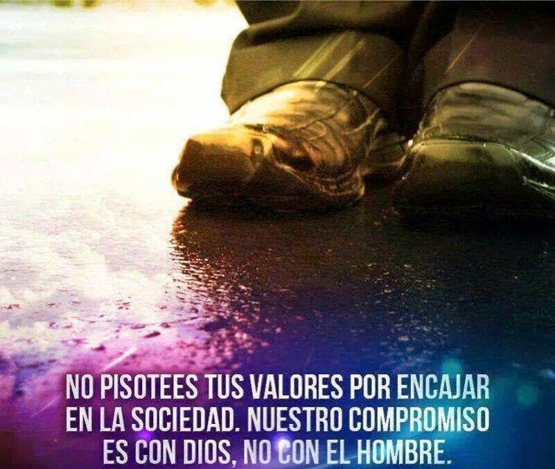 No pisotees tus valores por encajar en la sociedad. Nuestro compromiso es con Dios, no con el hombre.
