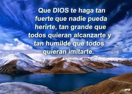 Que Dios te haga tan fuerte que nadie pueda herirte, tan grande que todos quieran alcanzarte y tan humilde que todos quieran imitarte.