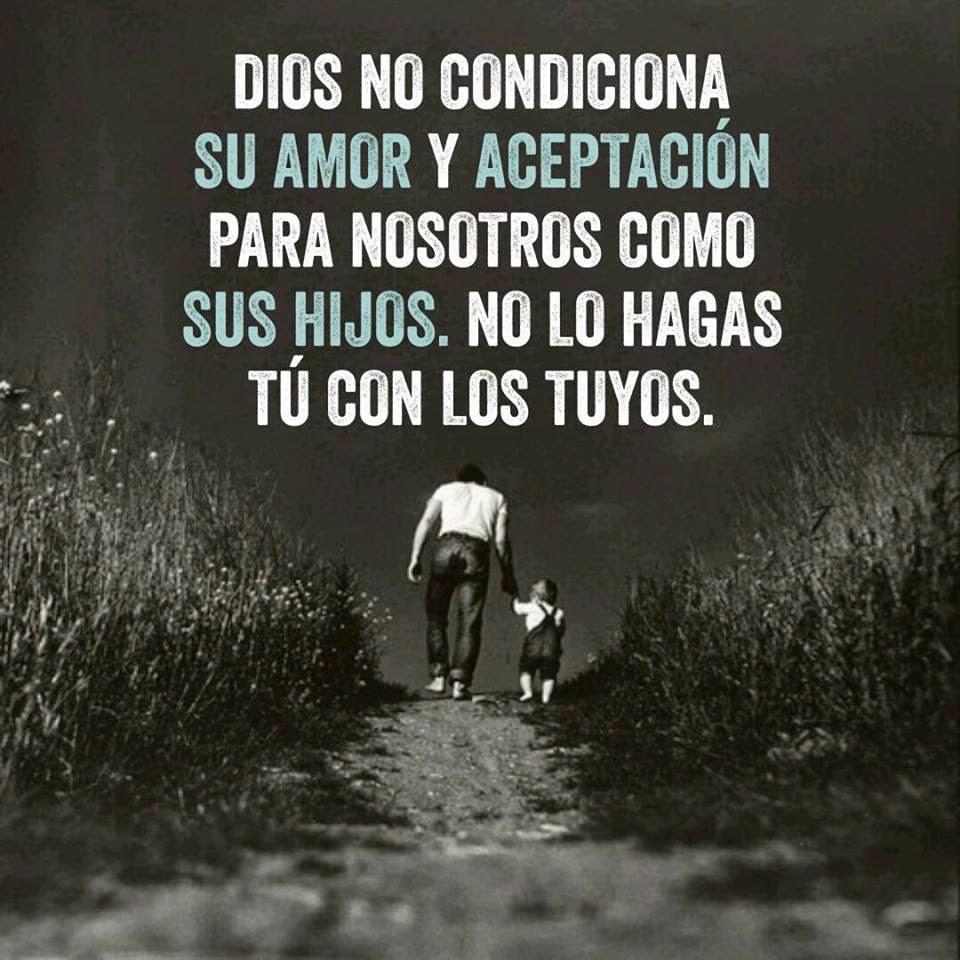 Dios no condiciona su amor y aceptación Para nosotros como sus hijos. No lo hagas tú con los tuyos.