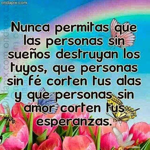 Nunca permitas que las personas sin sueños destruyan los tuyos, que personas sin fe corten tus alas y que personas sin amor corten tus esperanzas.