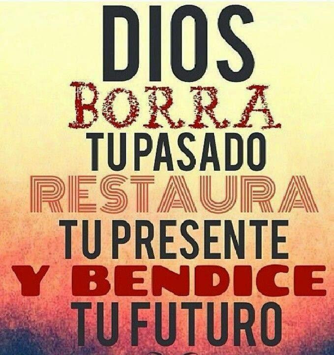 Dios borra tu pasado restaura tu presente y bendice tu futuro.