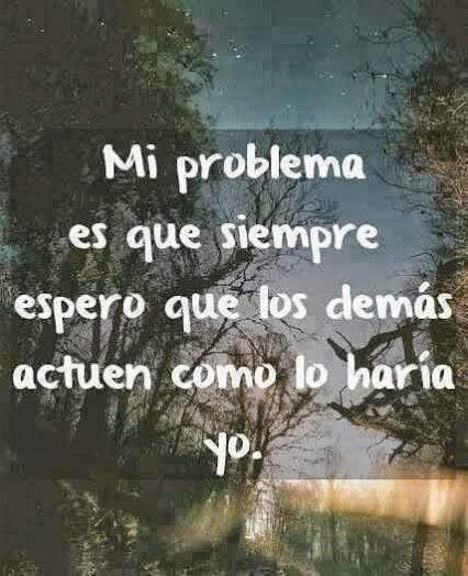 Mi problema es que siempre espero que los demás actúen como lo haría yo.