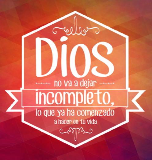 Dios no va a dejar incompleto, lo que ya ha comenzado a hacer en tu vida.