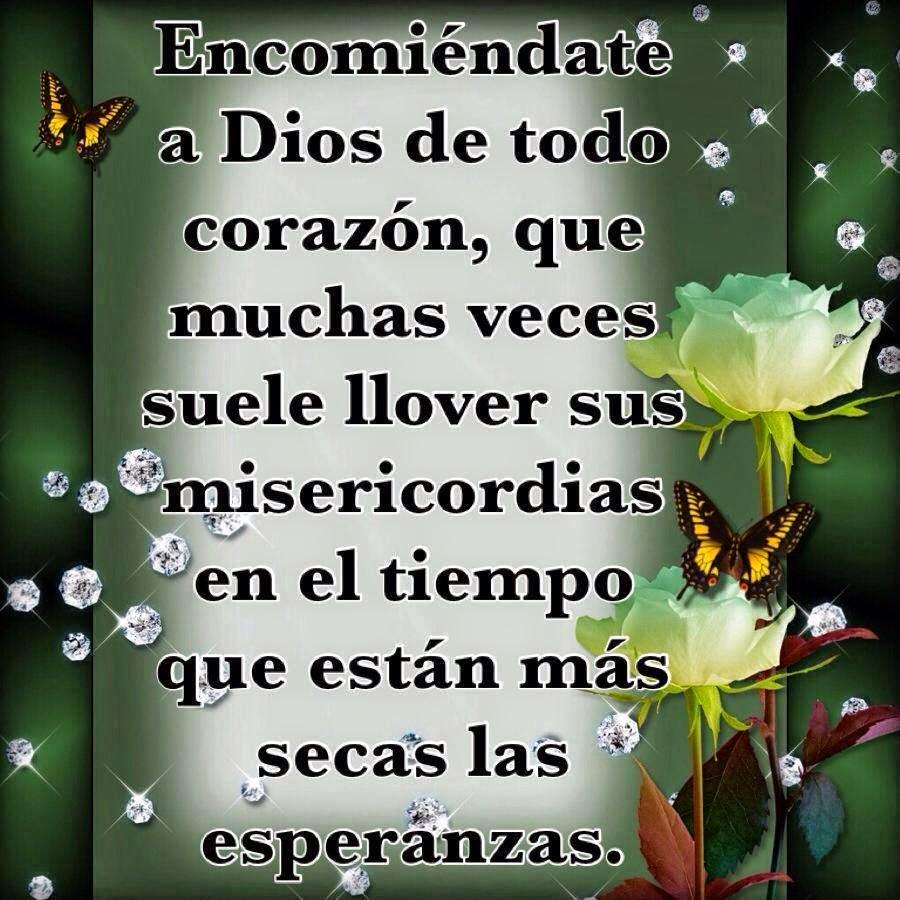 Encomiéndate a Dios de todo corazón, que muchas veces suele llover sus misericordias en el tiempo que están más secas las esperanzas.