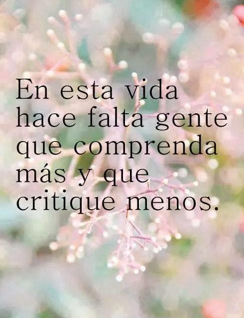 En esta vida hace falta gente que comprenda más y que critique menos.