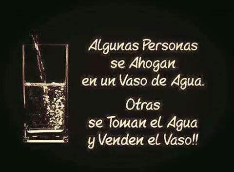 Algunas personas se ahogan en un vaso de agua. Otras se toman el agua y venden el vaso.