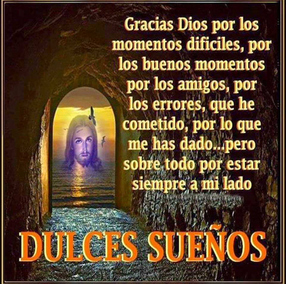 Gracias Dios por los momentos difíciles, por los buenos momentos por los amigos, por los errores, que he cometido, por lo que me has dado, pero sobre todo por estar siempre a mi lado DULCES SUEÑOS.