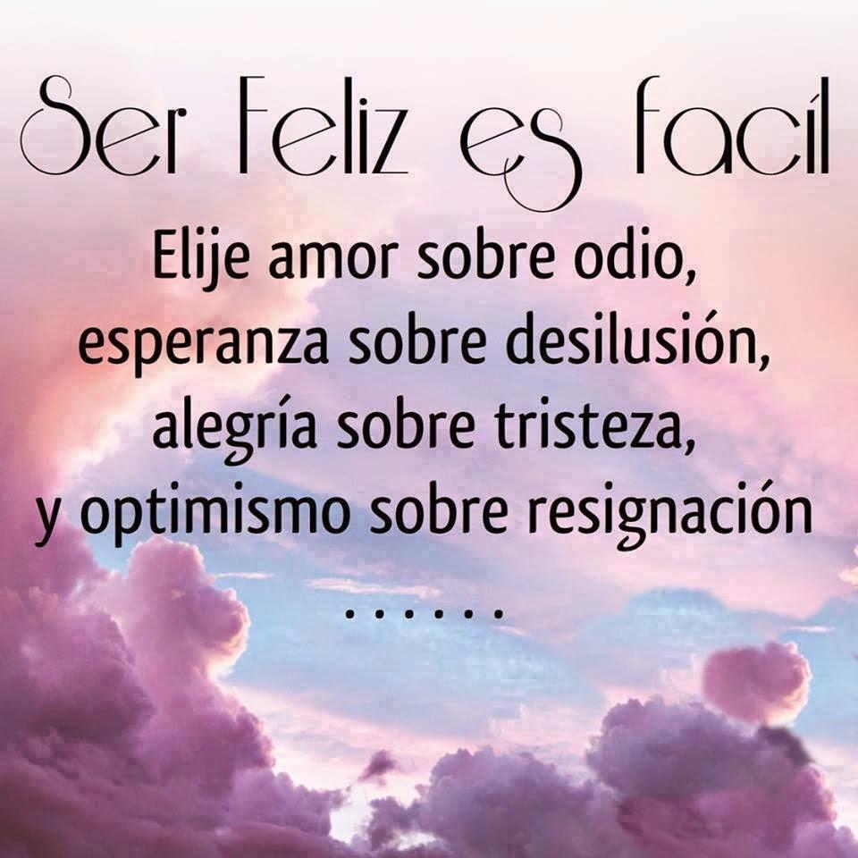 Ser feliz  es fácil. Elije amor sobre odio, esperanza sobre desilusión, alegría sobre tristeza, y optimismo sobre resignación.