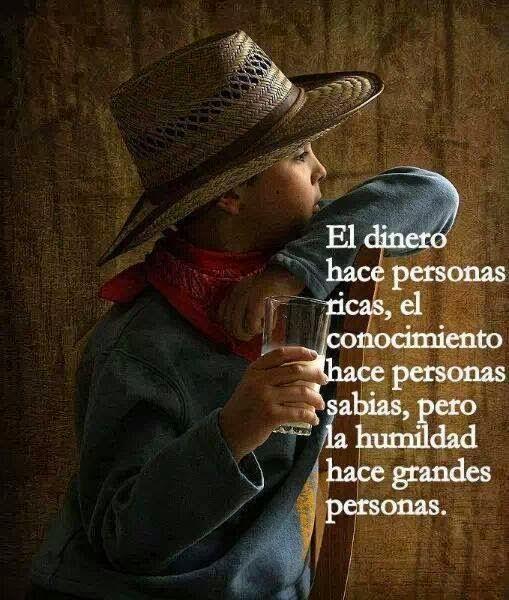 El dinero hace personas ricas, el conocimiento hace personas sabias, pero la humildad hace grandes personas.