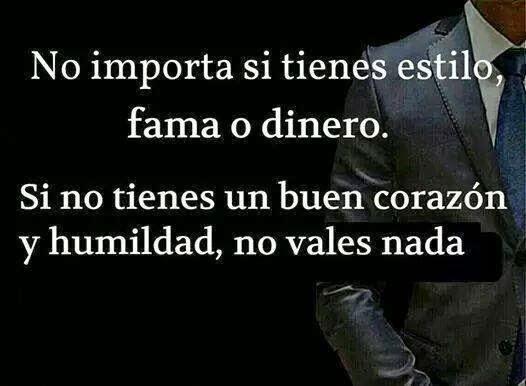 No importa si tienes estilo, fama o dinero. Si no tienes un buen corazón y humildad, no vales nada.