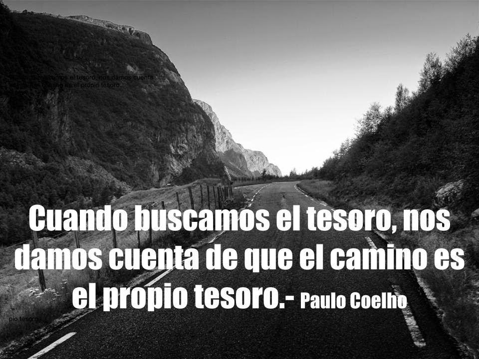 Cuando buscamos el tesoro nos damos  cuenta de que el camino es el propio tesoro.  Paulo Coelho