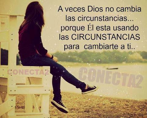 A veces Dios no cambia las circunstancias  porque el está usando las circunstancias  para cambiarte a ti.