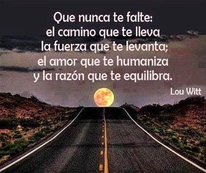 Que nunca te falte; el camino que te llevala fuerza que te levanta; el amor que te humanizay la razón que te equilibra.