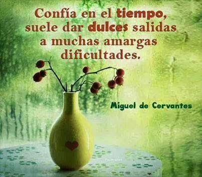 """""""Confía en el tiempo, suele dar dulces salidas a muchas amargas dificultades"""".  Miguel de Cervantes"""
