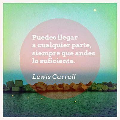 """""""Puedes llegar a cualquier parte,  siempre que andes lo suficiente.""""  Lewis Carroll"""
