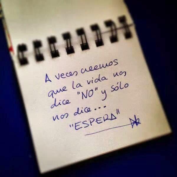 A veces creemos que la vida nos dice NO,  y sólo nos dice espera.