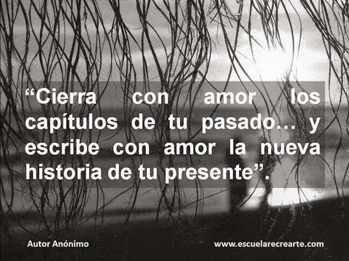 """""""Cierra con amor los capítulos de tu pasado y escribe con amor la nueva historia de tu presente."""""""