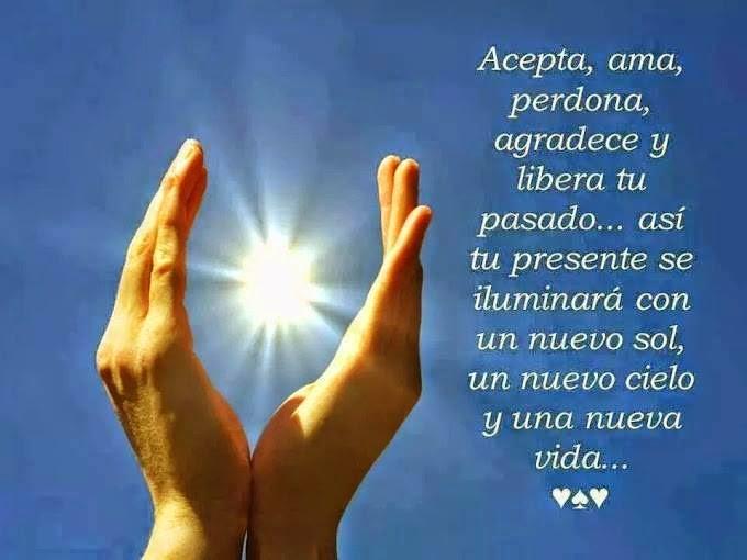 Acepta, ama, perdona, agradece y libera tu pasado, así tu presente se iluminará con un nuevo sol, un nuevo cielo y una nueva vida ...