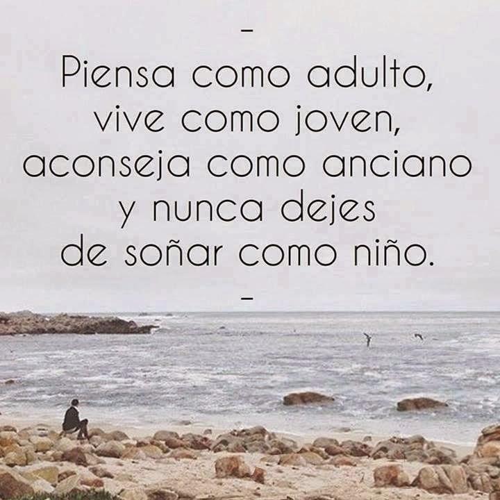 Piensa como adulto, vive como joven, aconseja como anciano y nunca dejes de soñar como niño.