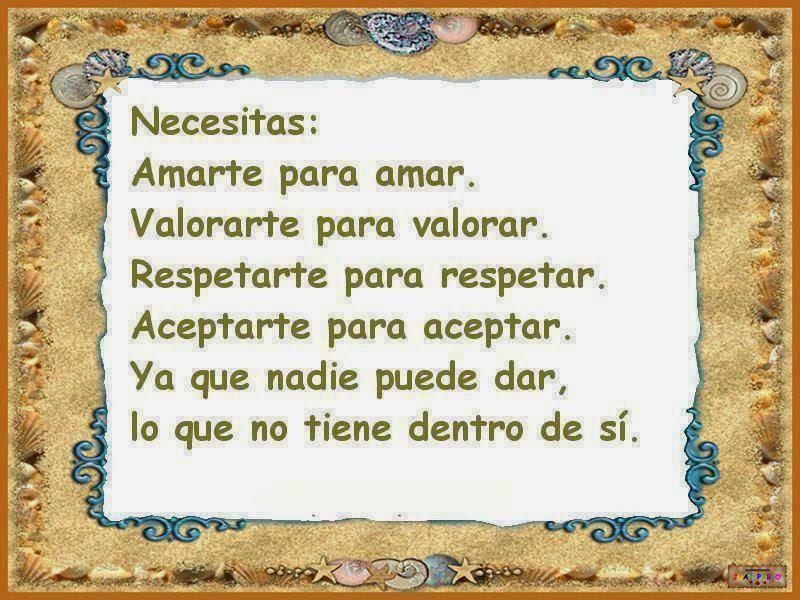 Necesitas: Amarte para amar. Valorarte para valorar. Respetarte para respetar. Aceptarte para aceptar. Ya que nadie puede dar, lo que tiene dentro de sí.