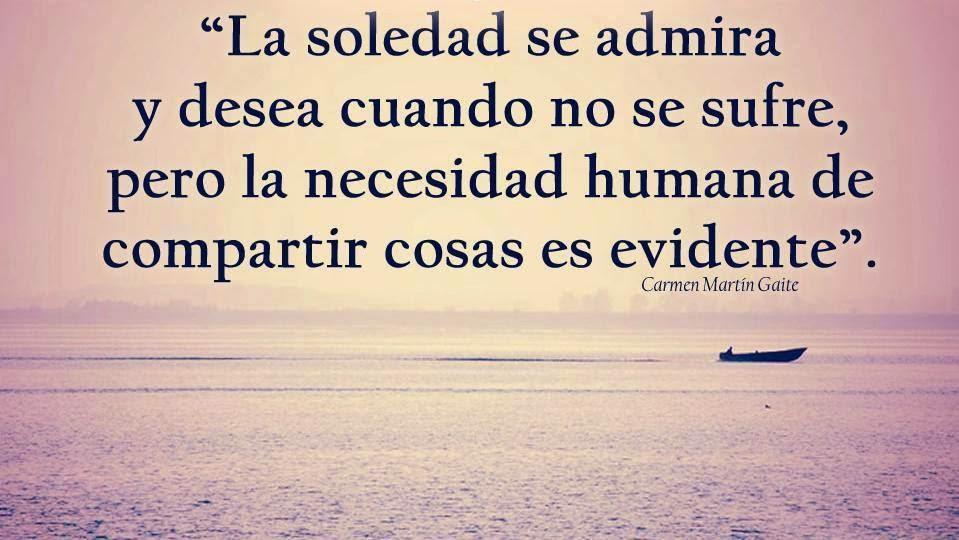 """""""La soledad se admira y desea cuando no se sufre, pero la necesidad humana de compartir cosas es evidente""""."""
