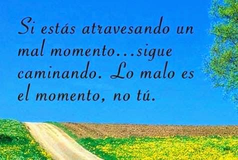 Si estás atravesando un mal momento, sigue caminando. Lo malo es el momento, no tú.