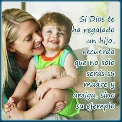 Si Dios te ha regalado un hijo, recuerda que no sólo serás su madre y amiga, sino su ejemplo.