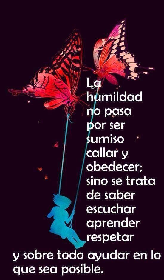 La humildad no pasa por ser sumiso callar y obedecer; sino se trata de saber escuchar, aprender, respetar y sobre todo ayudar en lo que sea posible.
